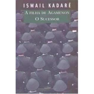 A Filha de Agamenon e o Sucessor Ismail Kadare
