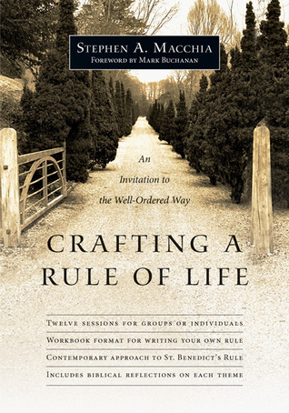 Crafting a Rule of Life: An Invitation to the Well-Ordered Way  by  Stephen A. Macchia