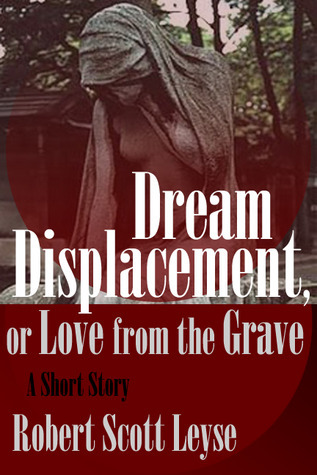 Dream Displacement, or Love from the Grave  by  Robert Scott Leyse