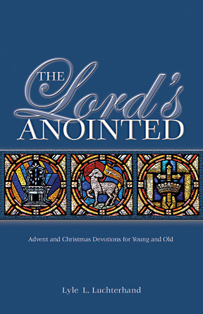 The Lords Anointed: Advent and Christmas Devotions for Young and Old Lyle L. Luchterhand