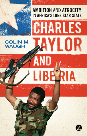 Charles Taylor and Liberia: Ambition and Atrocity in Africas Lone Star State Colin M. Waugh
