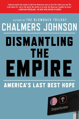 Dismantling the Empire: Americas Last Best Hope Chalmers Johnson