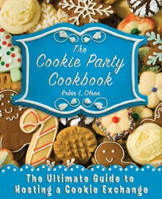 The Cookie Party Cookbook: The Ultimate Guide to Hosting a Cookie Exchange Robin Olson