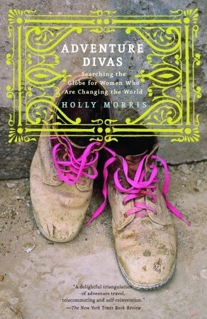 Adventure Divas: Searching the Globe for Women Who Are Changing the World  by  Holly Morris