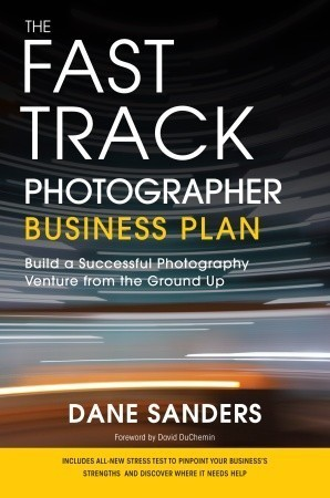 The Fast Track Photographer Business Plan: Build a Successful Photography Venture from the Ground Up Dane Sanders