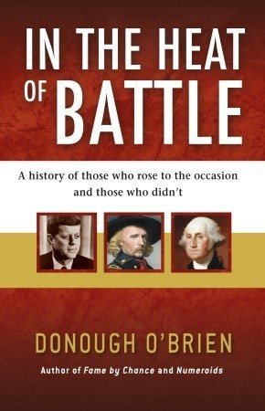 In the Heat of Battle: A history of those who rose to the occasion and those who didnt Donough OBrien