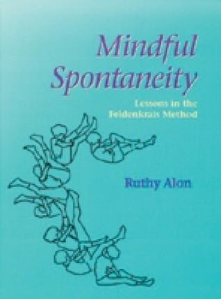Mindful Spontaneity: Lessons in the Feldenkrais Method  by  Ruthy Alon