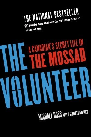 The Volunteer: A Canadians Secret Life in the Mossad  by  Michael Ross