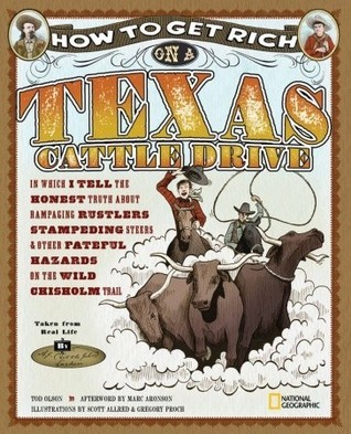 How to Get Rich on a Texas Cattle Drive: In Which I Tell the Honest Truth About Rampaging Rustlers, Stampeding Steers and Other Fateful Hazards on the Wild Chisolm Trail Tod Olson