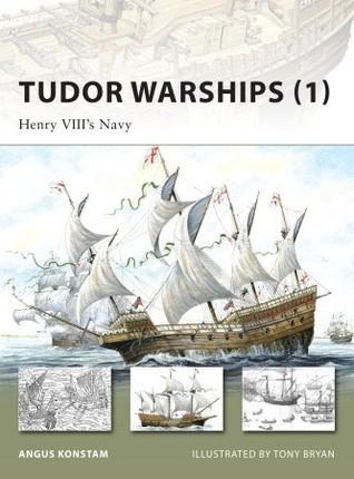 Tudor Warships (1): Henry VIIIs Navy Angus Konstam
