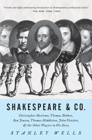 Shakespeare & Co.: Christopher Marlowe, Thomas Dekker, Ben Jonson, Thomas Middleton, John Fletcher and the Other Players in His Story  by  Stanley Wells