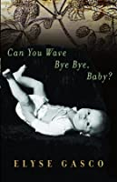 Can You Wave Bye Bye, Baby?: Stories Elyse Gasco