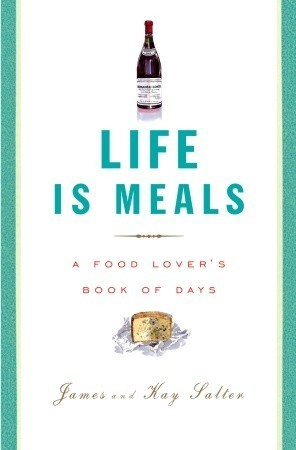 Life Is Meals: A Food Lovers Book of Days  by  James Salter