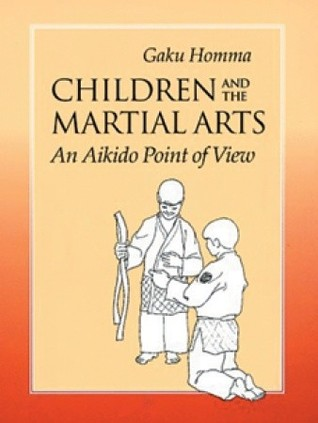 Children and the Martial Arts: An Aikido Point of View  by  Gaku Homma