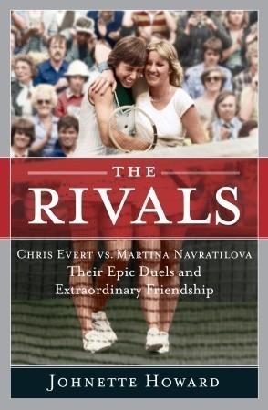 The Rivals: Chris Evert vs. Martina Navratilova Their Epic Duels and Extraordinary Friendship Johnette Howard