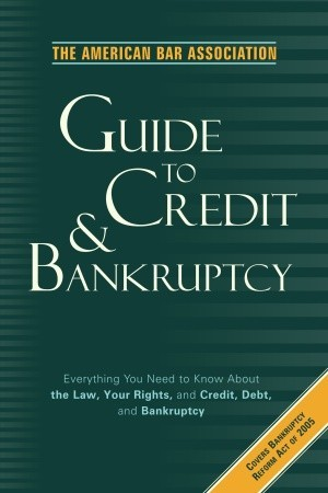The American Bar Association Guide to Credit and Bankruptcy: Everything You Need to Know About the Law, Your Rights, and Credit, Debt, and Bankruptcy  by  American Bar Association