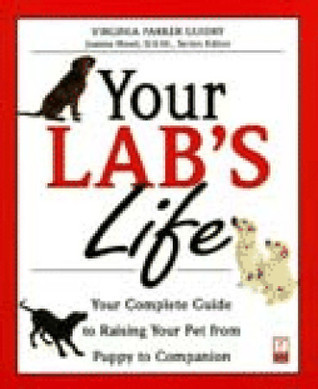 Your Labs Life: Your Complete Guide to Raising Your Pet from Puppy to Companion  by  Virginia Parker Guidry