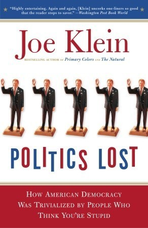 Politics Lost: From RFK to W: How Politicians Have Become Less Courageous and More Interested in Keeping Power than in Doing Whats Right for America  by  Joe Klein