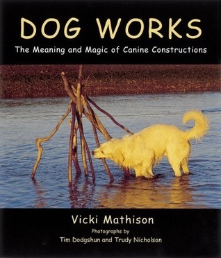 Dog Works: The Meaning and Magic of Canine Constructions  by  Vicki Mathison