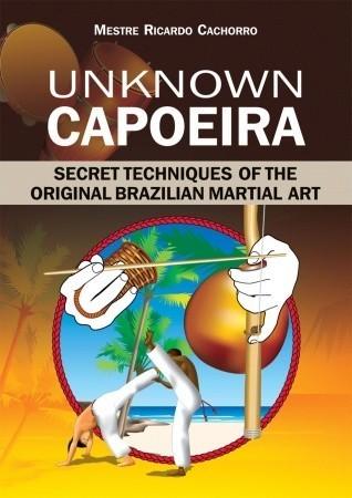Unknown Capoeira: Secret Techniques of the Original Brazilian Martial Art  by  Mestre Ricardo Cachorro