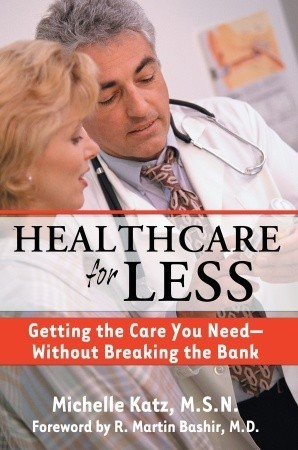 Healthcare for Less: Getting the Care You Need-Without Breaking the Bank Michelle Katz