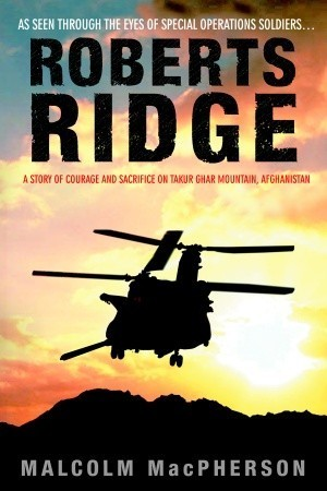 Roberts Ridge: A Story of Courage and Sacrifice on Takur Ghar Mountain, Afghanistan Malcolm MacPherson