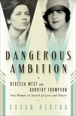 Dangerous Ambition: Rebecca West and Dorothy Thompson: New Women in Search of Love and Power  by  Susan Hertog
