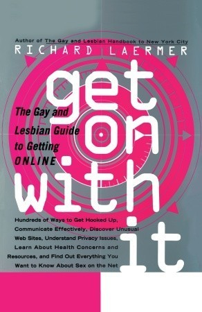 Get On with It: The Gay and Lesbian Guide to Getting Online Richard Laermer