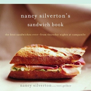 Nancy Silvertons Sandwich Book: The Best Sandwiches Ever--from Thursday Nights at Campanile Nancy Silverton