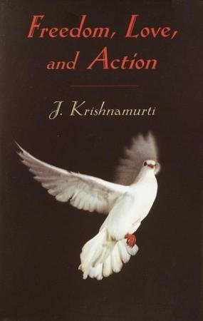 Freedom, Love and Action  by  Jiddu Krishnamurti