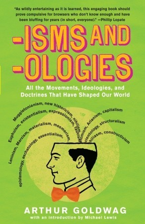 Isms & Ologies: All the Movements, Ideologies and Doctrines That Have Shaped Our World  by  Arthur Goldwag
