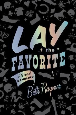 Lay the Favorite: A Memoir of Gambling  by  Beth Raymer
