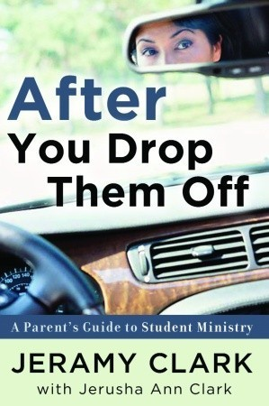 After You Drop Them Off: A Parents Guide to Student Ministry  by  Jeramy Clark