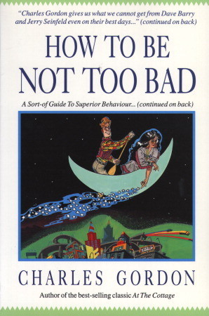 How to Be Not Too Bad: A Canadian Guide to Superior Behaviour  by  Charles Gordon