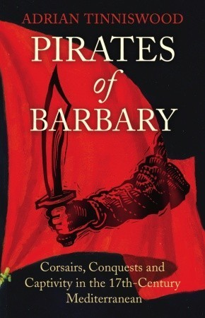 Pirates Of Barbary: Corsairs, Conquests and Captivity in the 17th-Century Mediterranean Adrian Tinniswood