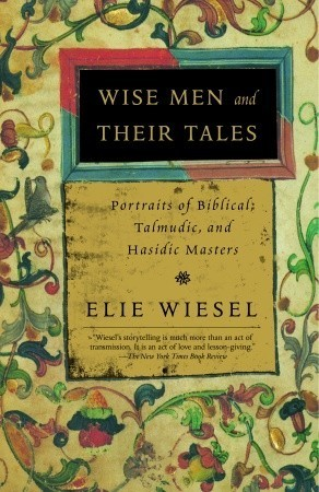 Wise Men and Their Tales: Portraits of Biblical, Talmudic, and Hasidic Masters  by  Elie Wiesel
