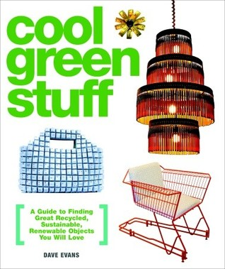 Cool Green Stuff: A Guide to Finding Great Recycled, Sustainable, Renewable Objects You Will Love  by  Dave Evans
