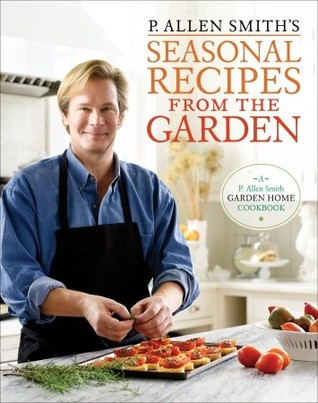P. Allen Smiths Seasonal Recipes from the Garden  by  P. Allen Smith
