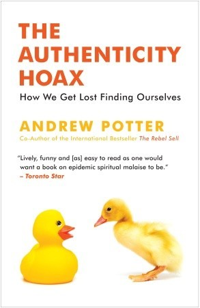 The Authenticity Hoax: How We Get Lost Finding Ourselves Andrew Potter