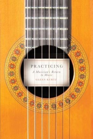 Practicing: A Musicians Return to Music  by  Glenn Kurtz
