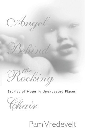 Angel Behind the Rocking Chair: Stories of Hope in Unexpected Places Pam Vredevelt