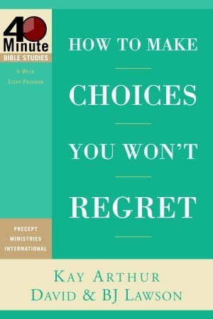 How to Make Choices You Wont Regret (40-Minute Bible Studies)  by  Kay Arthur