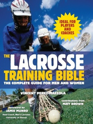 The Lacrosse Training Bible: The Complete Guide for Men and Women  by  Vincent Perez-Mazzola
