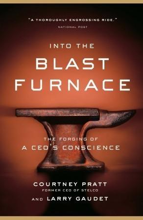 Into the Blast Furnace: The Forging of a CEOs Conscience Courtney Pratt