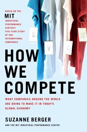 How We Compete: What Companies Around the World Are Doing to Make it in Todays Global Economy  by  Suzanne Berger