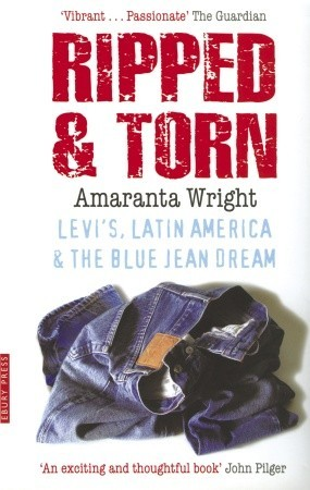 Ripped And Torn: Levis, Latin America and the Blue Jean Dream Amaranta Wright