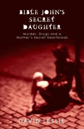 Bible Johns Secret Daughter: Murder, Drugs and a Mothers Secret Heartbreak David Leslie