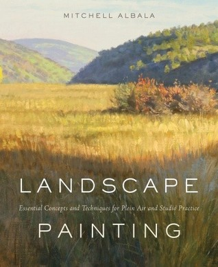 Landscape Painting: Essential Concepts and Techniques for Plein Air and Studio Practice  by  Mitchell Albala