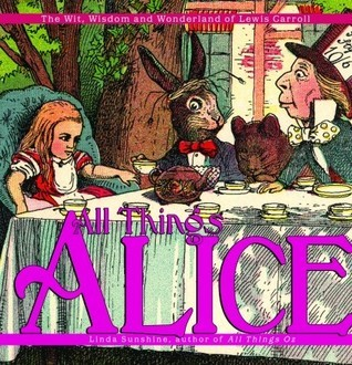 All Things Alice: The Wit, Wisdom,and Wonderland of Lewis Carroll Linda Sunshine