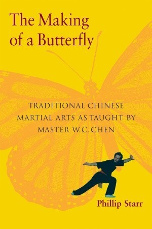 The Making of a Butterfly: Traditional Chinese Martial Arts As Taught  by  Master W. C. Chen by Phillip Starr